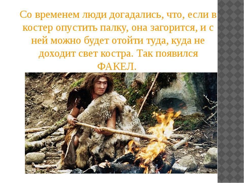 Со временем люди догадались, что, если в костер опустить палку, она загорится...