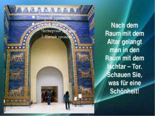 Nach dem Raum mit dem Altar gelangt man in den Raum mit dem Ischtar – Tor. Sc