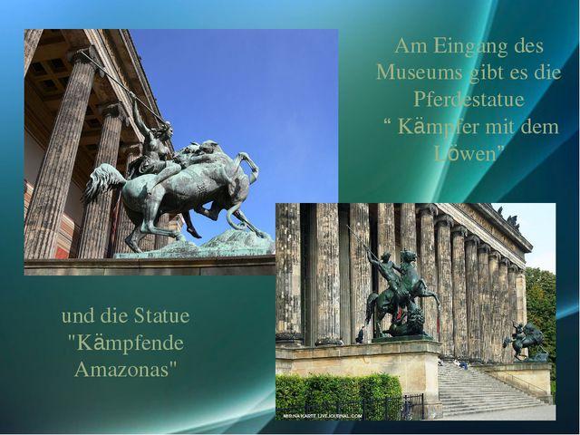 """und die Statue """"Kämpfende Amazonas"""" Am Eingang des Museums gibt es die Pferde..."""