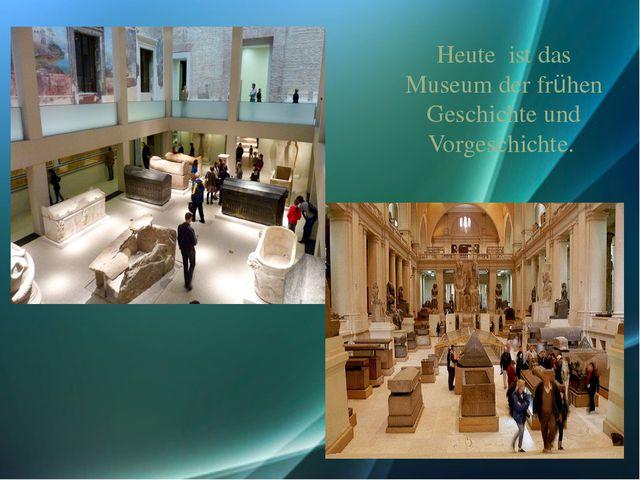 Heute ist das Museum der frühen Geschichte und Vorgeschichte.