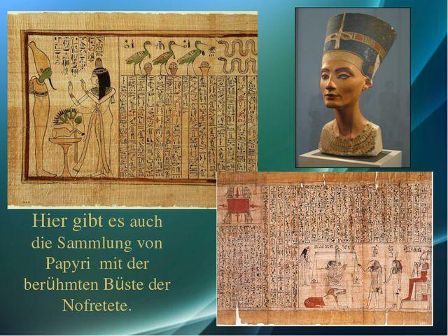 Hier gibt es auch die Sammlung von Papyri mit der berühmten Büste der Nofrete...