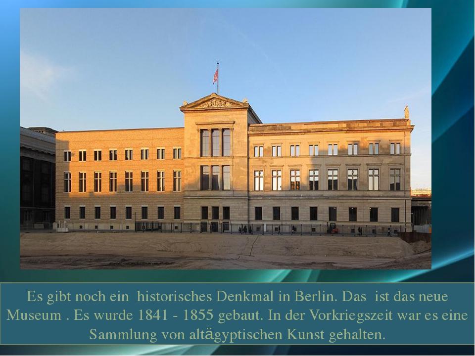 . Es gibt noch ein historisches Denkmal in Berlin. Das ist das neue Museum ....
