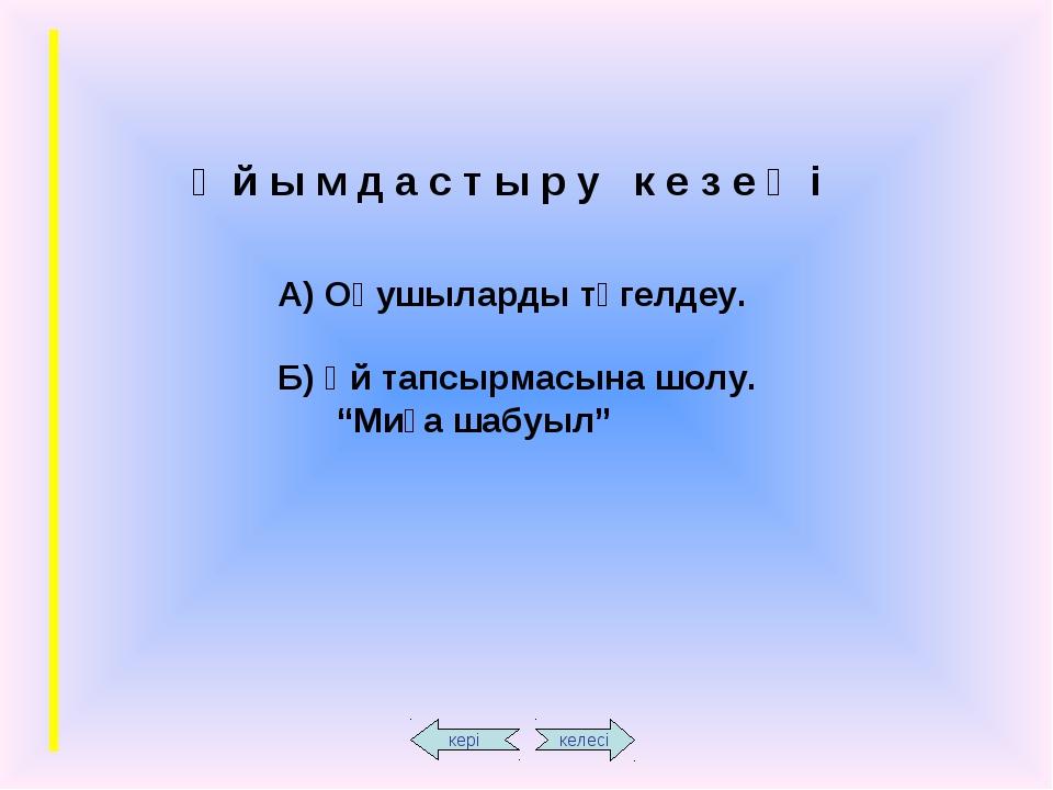 Ұ й ы м д а с т ы р у к е з е ң і А) Оқушыларды түгелдеу. Б) Үй тапсырмасына...