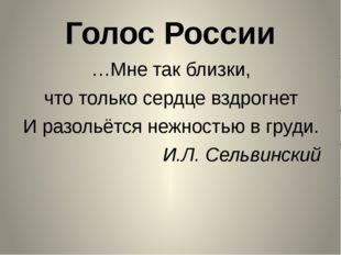 Голос России …Мне так близки, что только сердце вздрогнет И разольётся нежнос
