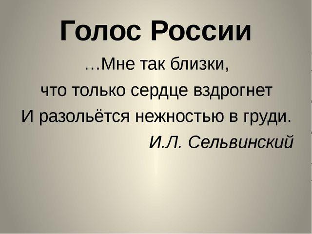 Голос России …Мне так близки, что только сердце вздрогнет И разольётся нежнос...