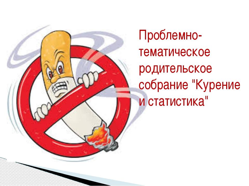 """Проблемно-тематическое родительское собрание """"Курение и статистика"""""""