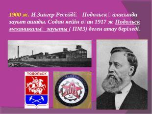 1900 ж. И.Зингер Ресейдің Подольск қаласында зауыт ашады. Содан кейін оған 1
