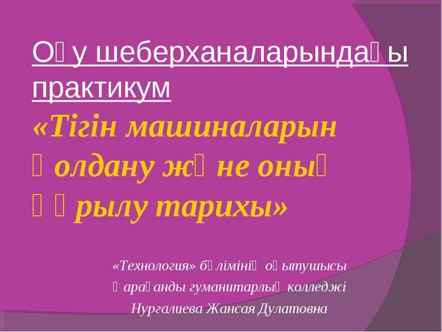 Оқу шеберханаларындағы практикум «Тігін машиналарын қолдану және оның құрылу...