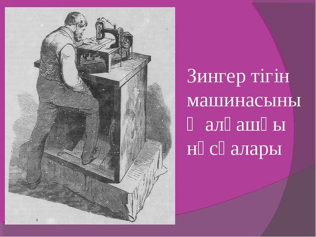 Зингер тігін машинасының алғашқы нұсқалары