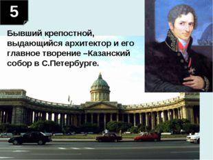 5 Бывший крепостной, выдающийся архитектор и его главное творение –Казанский