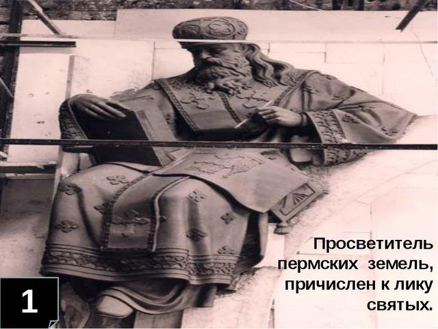 1 Просветитель пермских земель, причислен к лику святых.