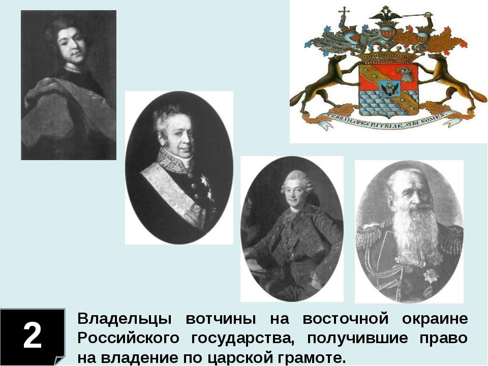 2 Владельцы вотчины на восточной окраине Российского государства, получившие...