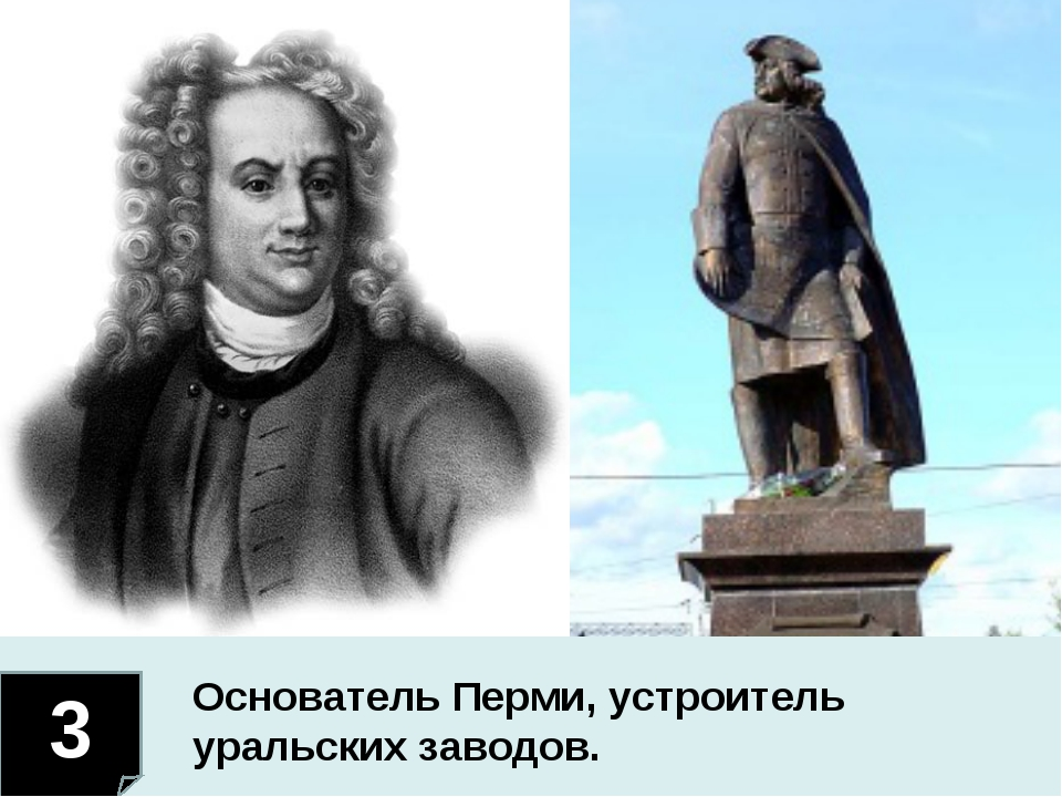 3 Основатель Перми, устроитель уральских заводов.