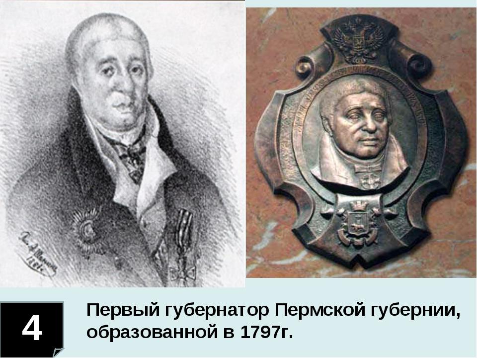 4 Первый губернатор Пермской губернии, образованной в 1797г.
