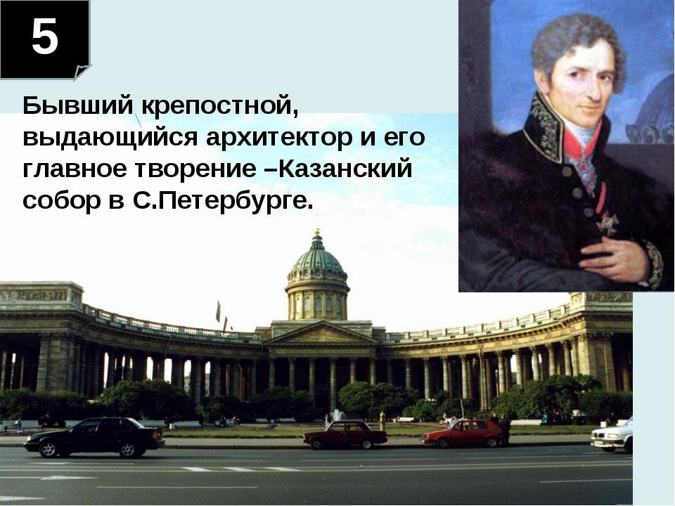 5 Бывший крепостной, выдающийся архитектор и его главное творение –Казанский...
