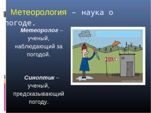 Метеорология – наука о погоде. Метеоролог – ученый, наблюдающий за погодой. С