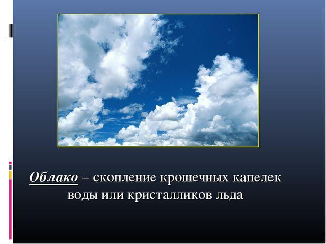 Облако – скопление крошечных капелек воды или кристалликов льда