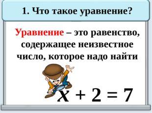 1. Что такое уравнение? Уравнение – это равенство, содержащее неизвестное чис