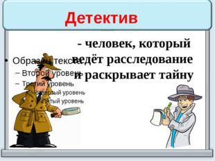 Детектив - человек, который ведёт расследование и раскрывает тайну