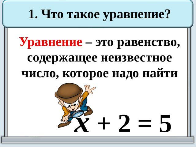 1. Что такое уравнение? Уравнение – это равенство, содержащее неизвестное чис...