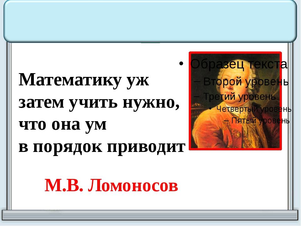 Математику уж затем учить нужно, что она ум в порядок приводит М.В. Ломоносов