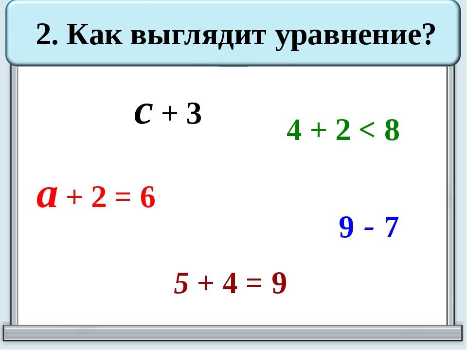 с + 3 2. Как выглядит уравнение? 4 + 2 < 8 a + 2 = 6 5 + 4 = 9 9 - 7