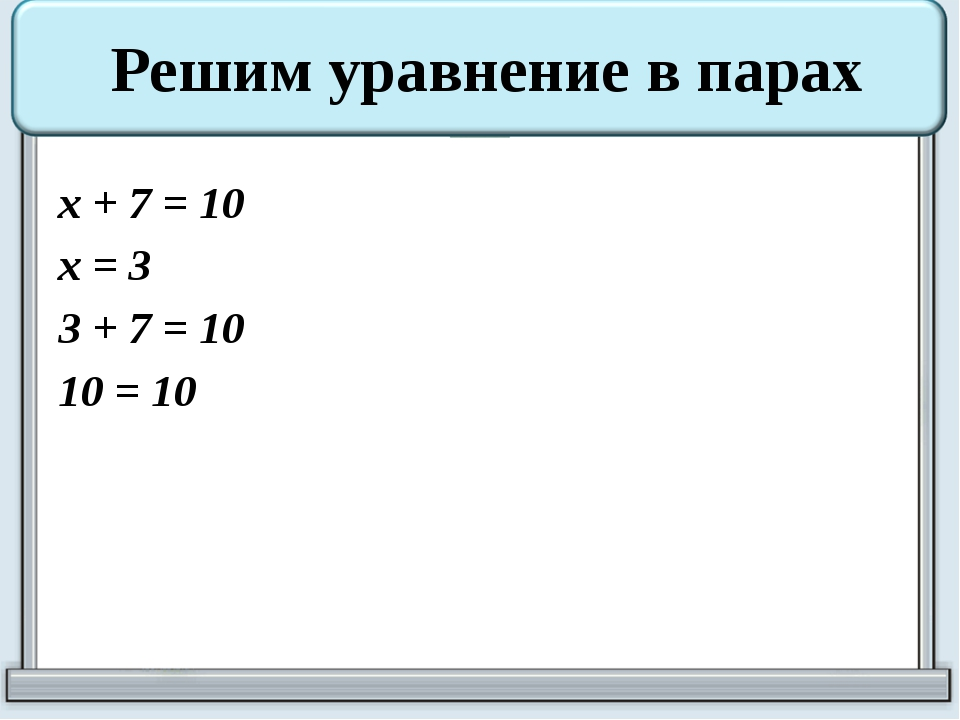 x + 7 = 10 x = 3 3 + 7 = 10 10 = 10 Решим уравнение в парах