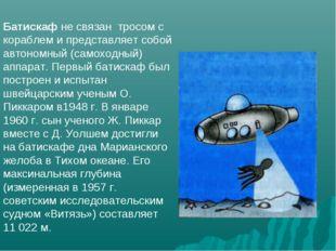 Батискаф не связан тросом с кораблем и представляет собой автономный (самоход
