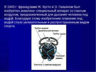 В 1943 г французами Ж. Кусто и Э. Ганьяном был изобретен акваланг- специальны