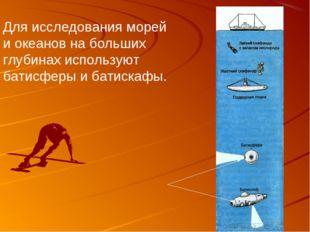 Для исследования морей и океанов на больших глубинах используют батисферы и б