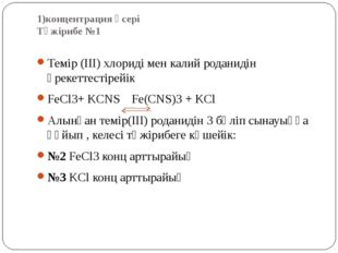 1)концентрация әсері Тәжірибе №1 Темір (ІІІ) хлориді мен калий роданидін әрек