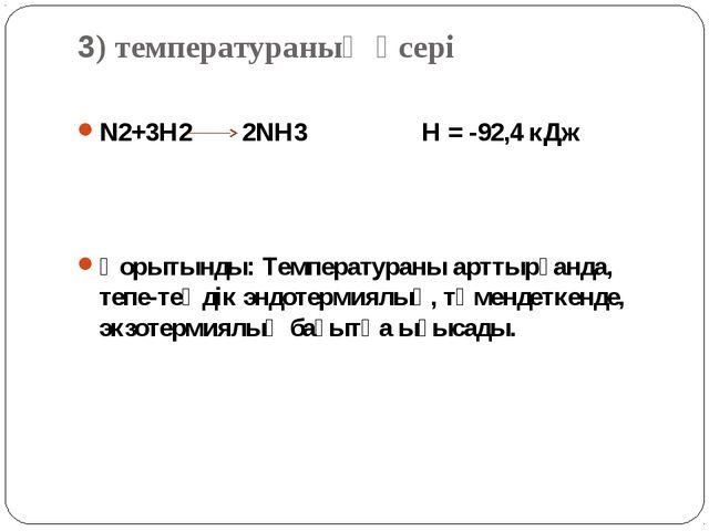 3) температураның әсері N2+3H2 2NH3 H = -92,4 кДж Қорытынды: Температураны ар...