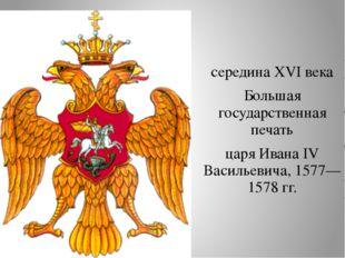 середина XVI века Большая государственная печать царя Ивана IV Васильевича,