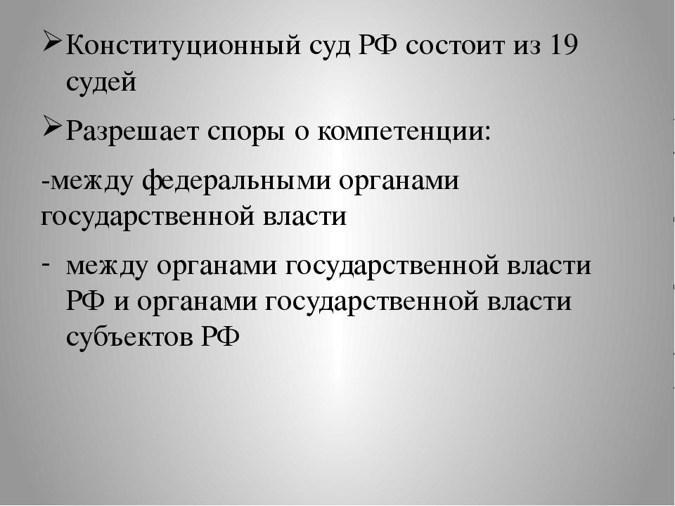 Конституционный суд РФ состоит из 19 судей Разрешает споры о компетенции: -м...