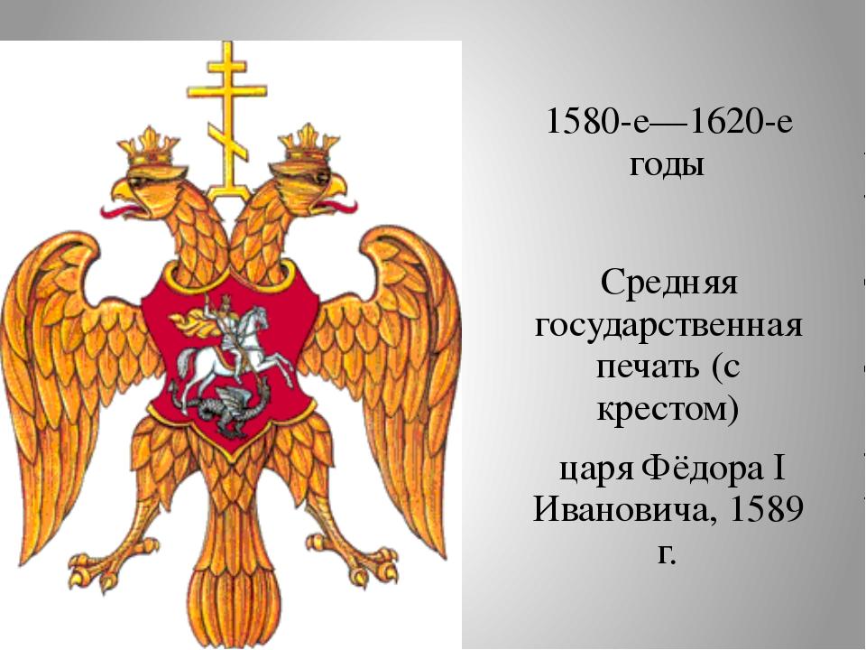 1580-е—1620-е годы Средняя государственная печать (с крестом) царя Фёдора I...