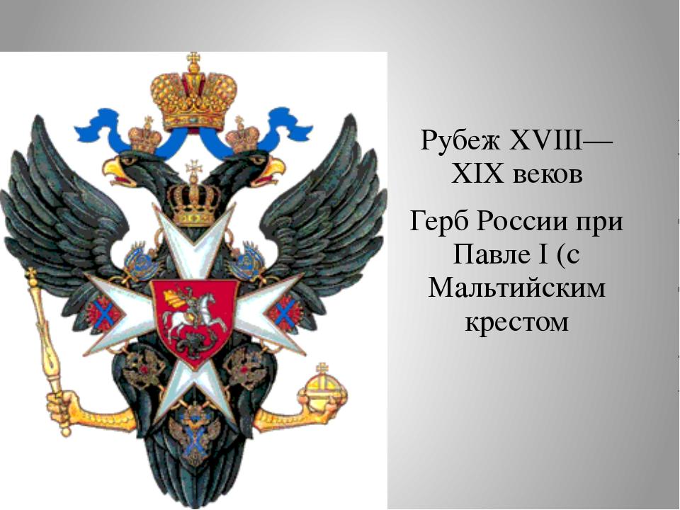 Рубеж XVIII—XIX веков Герб России при Павле I (с Мальтийским крестом