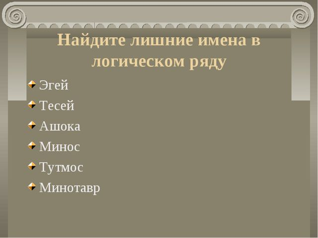 Найдите лишние имена в логическом ряду Эгей Тесей Ашока Минос Тутмос Минотавр