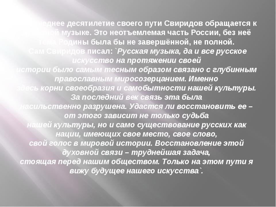 В последнее десятилетие своего пути Свиридов обращается к духовной музыке. Эт...