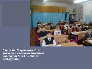 Учитель: Мартынова Г.В. учитель I квалификационной категории МБОУ «Лицей г.Аб
