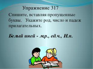 Упражнение 317 Спишите, вставляя пропущенные буквы. Укажите род, число и паде
