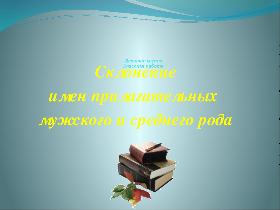 Десятое марта Классная работа Склонение имен прилагательных мужского и средн...