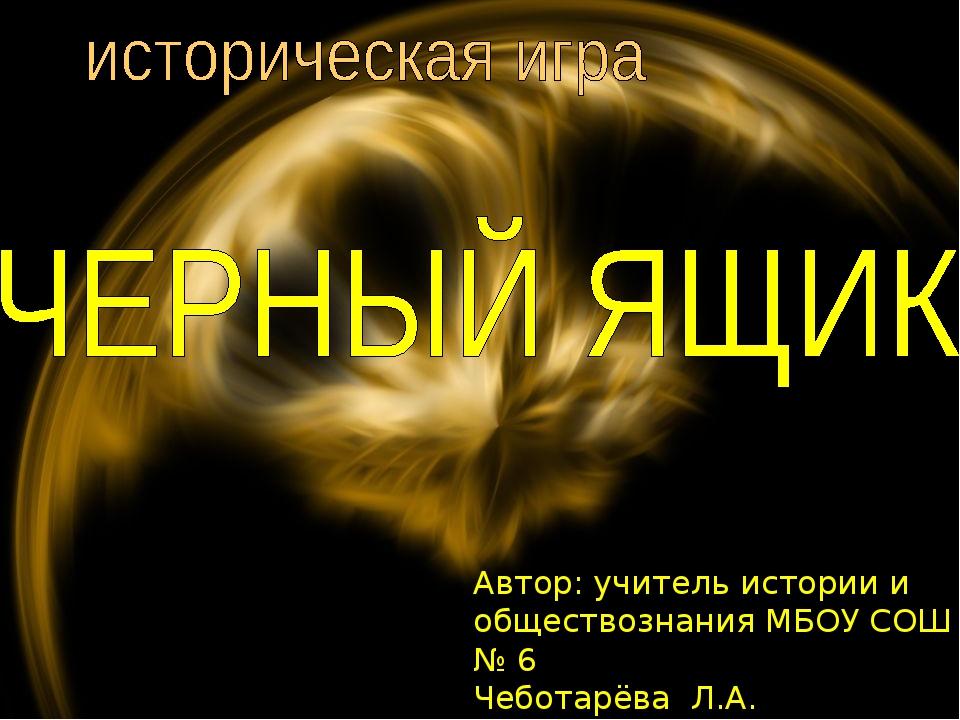 Автор: учитель истории и обществознания МБОУ СОШ № 6 Чеботарёва Л.А.