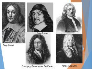 Пьер Ферма Рене Декарт Исаак Ньютон Готфрид Вильгельм Лейбниц. Иоганн Бернулли