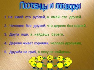Не имей сто рублей, а имей сто друзей. 2. Человек без друзей, что дерево без