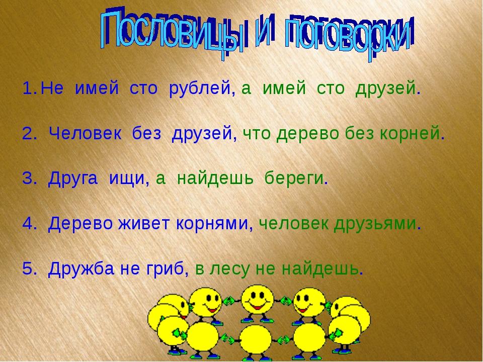 Не имей сто рублей, а имей сто друзей. 2. Человек без друзей, что дерево без...