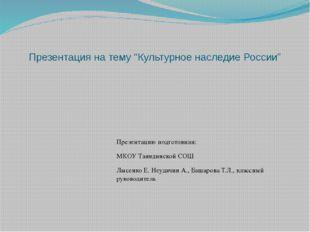 """Презентация на тему """"Культурное наследие России"""" Презентацию подготовили: МКО"""