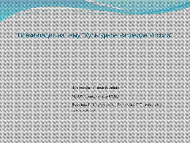 """Презентация на тему """"Культурное наследие России"""" Презентацию подготовили: МКО..."""