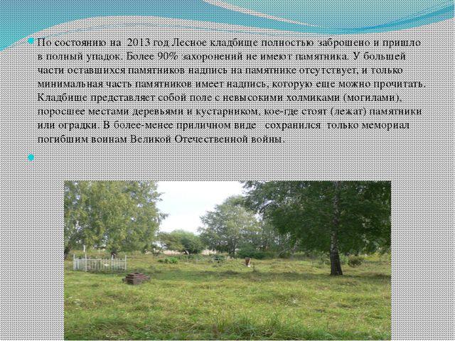 По состоянию на 2013 год Лесное кладбище полностью заброшено и пришло в полн...