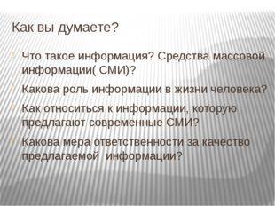 Как вы думаете? Что такое информация? Средства массовой информации( СМИ)? Как