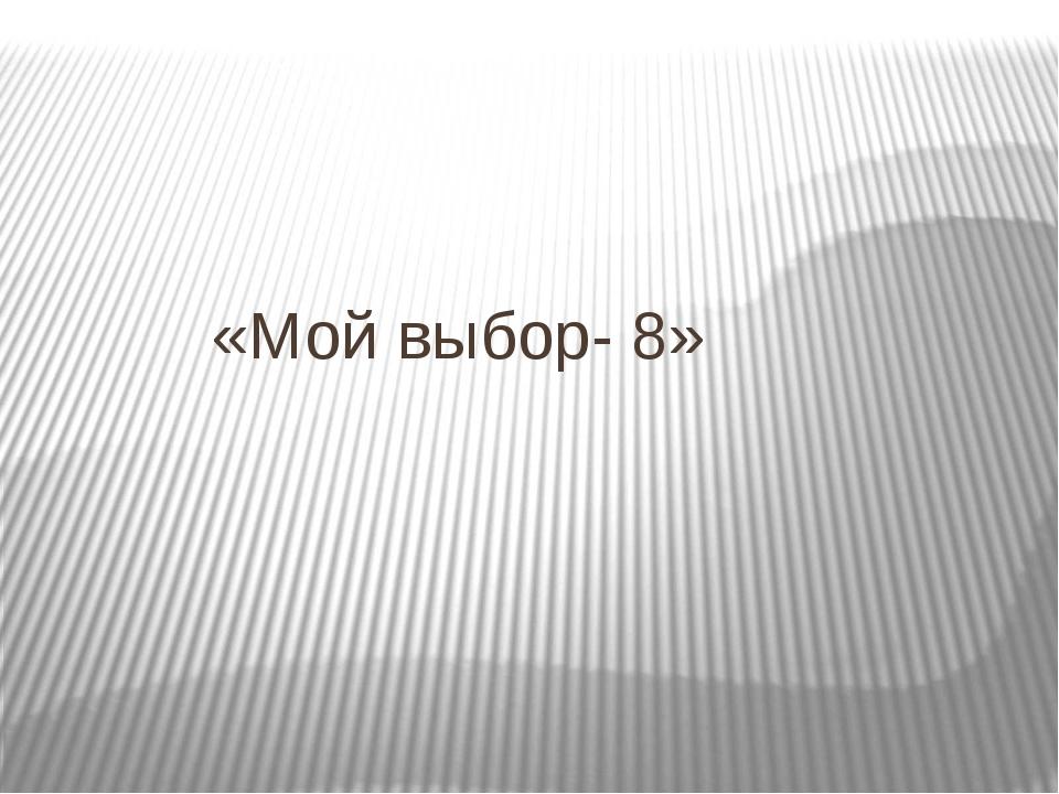 «Мой выбор- 8»